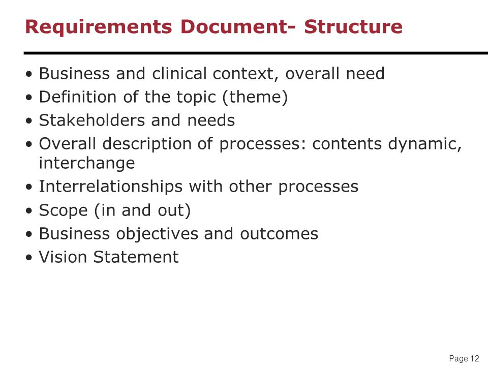 Page 12 Requirements Document- Structure Business and clinical context, overall need Definition of the topic (theme) Stakeholders and needs Overall description of processes: contents dynamic, interchange Interrelationships with other processes Scope (in and out) Business objectives and outcomes Vision Statement