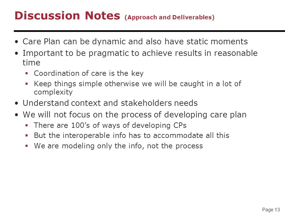 Page 13 Discussion Notes (Approach and Deliverables) Care Plan can be dynamic and also have static moments Important to be pragmatic to achieve results in reasonable time  Coordination of care is the key  Keep things simple otherwise we will be caught in a lot of complexity Understand context and stakeholders needs We will not focus on the process of developing care plan  There are 100's of ways of developing CPs  But the interoperable info has to accommodate all this  We are modeling only the info, not the process