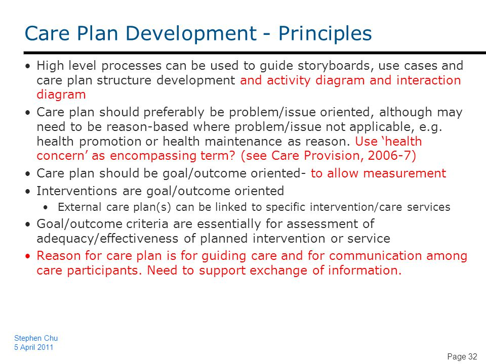 Page 32 Care Plan Development - Principles High level processes can be used to guide storyboards, use cases and care plan structure development and activity diagram and interaction diagram Care plan should preferably be problem/issue oriented, although may need to be reason-based where problem/issue not applicable, e.g.
