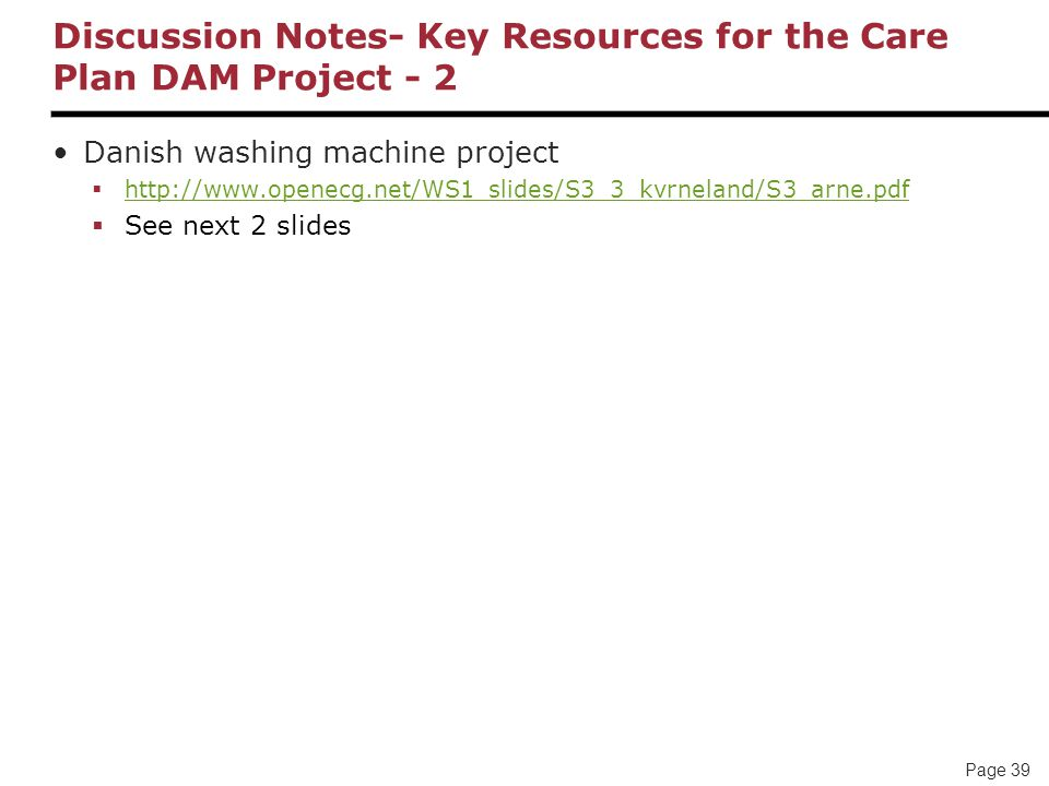 Page 39 Discussion Notes- Key Resources for the Care Plan DAM Project - 2 Danish washing machine project  http://www.openecg.net/WS1_slides/S3_3_kvrneland/S3_arne.pdf http://www.openecg.net/WS1_slides/S3_3_kvrneland/S3_arne.pdf  See next 2 slides
