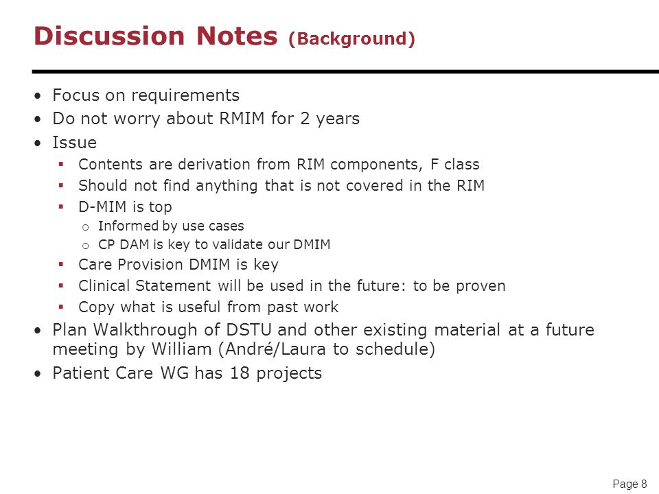 Page 8 Discussion Notes (Background) Focus on requirements Do not worry about RMIM for 2 years Issue  Contents are derivation from RIM components, F class  Should not find anything that is not covered in the RIM  D-MIM is top o Informed by use cases o CP DAM is key to validate our DMIM  Care Provision DMIM is key  Clinical Statement will be used in the future: to be proven  Copy what is useful from past work Plan Walkthrough of DSTU and other existing material at a future meeting by William (André/Laura to schedule) Patient Care WG has 18 projects