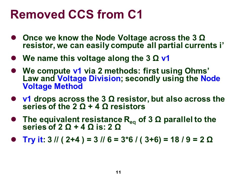 11 Removed CCS from C1 Once we know the Node Voltage across the 3 Ω resistor, we can easily compute all partial currents i' We name this voltage along the 3 Ω v1 We compute v1 via 2 methods: first using Ohms' Law and Voltage Division; secondly using the Node Voltage Method v1 drops across the 3 Ω resistor, but also across the series of the 2 Ω + 4 Ω resistors The equivalent resistance R eq of 3 Ω parallel to the series of 2 Ω + 4 Ω is: 2 Ω Try it: 3 // ( 2+4 ) = 3 // 6 = 3*6 / ( 3+6) = 18 / 9 = 2 Ω