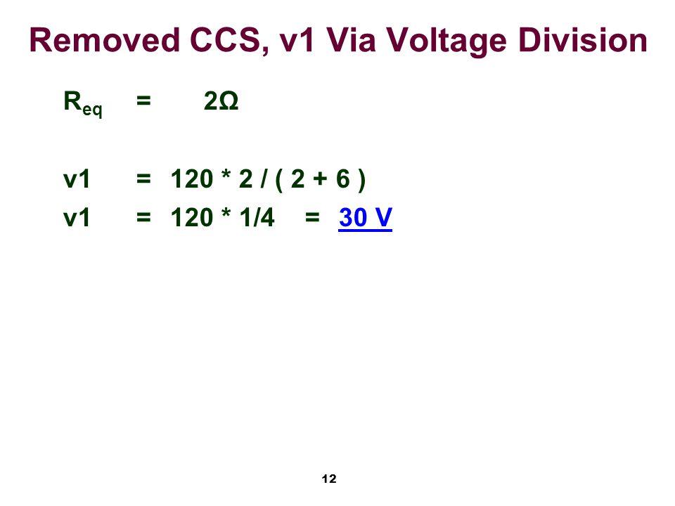 12 Removed CCS, v1 Via Voltage Division R eq =2Ω v1=120 * 2 / ( 2 + 6 ) v1=120 * 1/4=30 V