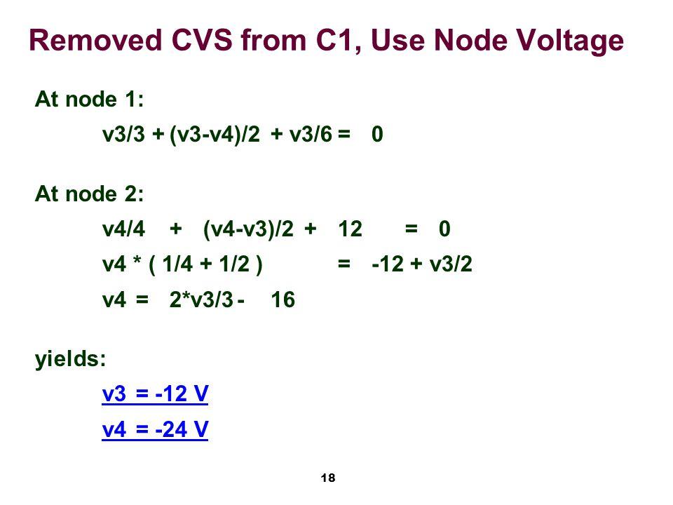 18 Removed CVS from C1, Use Node Voltage At node 1: v3/3 +(v3-v4)/2+ v3/6=0 At node 2: v4/4+(v4-v3)/2+ 12=0 v4 * ( 1/4 + 1/2 )=-12 + v3/2 v4=2*v3/3-16 yields: v3= -12 V v4= -24 V