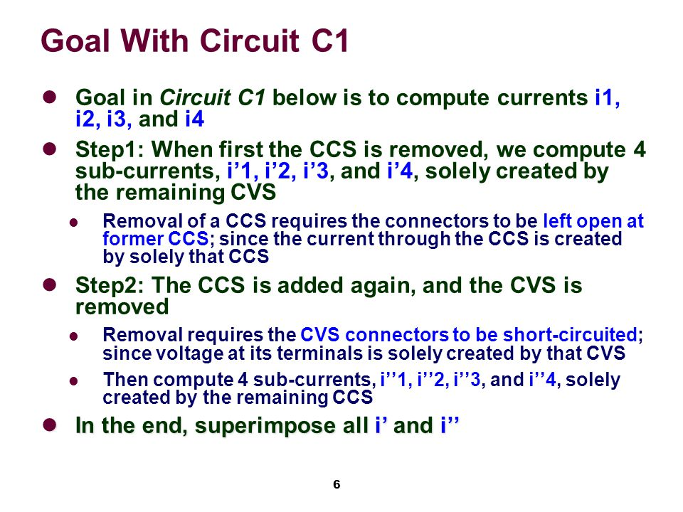 6 Goal With Circuit C1 Goal in Circuit C1 below is to compute currents i1, i2, i3, and i4 Step1: When first the CCS is removed, we compute 4 sub-currents, i'1, i'2, i'3, and i'4, solely created by the remaining CVS Removal of a CCS requires the connectors to be left open at former CCS; since the current through the CCS is created by solely that CCS Step2: The CCS is added again, and the CVS is removed Removal requires the CVS connectors to be short-circuited; since voltage at its terminals is solely created by that CVS Then compute 4 sub-currents, i''1, i''2, i''3, and i''4, solely created by the remaining CCS In the end, superimpose all i' and i'' In the end, superimpose all i' and i''