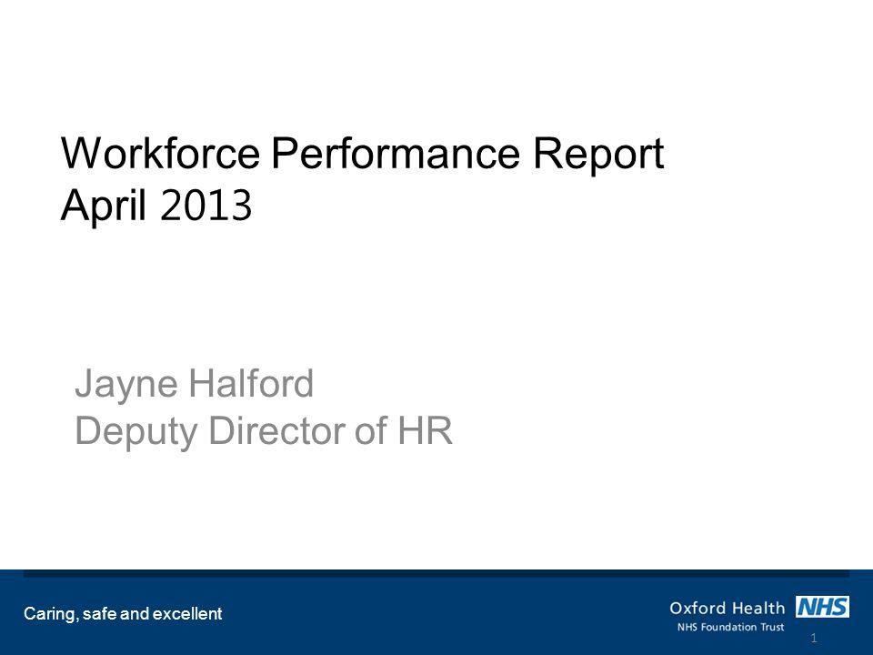 Workforce Performance Report April 2013 Jayne Halford Deputy Director of HR Caring, safe and excellent 1