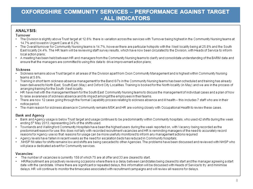 OXFORDSHIRE COMMUNITY SERVICES – PERFORMANCE AGAINST TARGET - ALL INDICATORS 8 ANALYSIS: Turnover The Division is slightly above Trust target at 12.6%: there is variation across the services with Turnover being highest in the Community Nursing teams at 14.7% and lowest in Urgent Care at 6.2%; The Overall turnover for Community Nursing teams is 14.7%, however there are particular hotspots with the West locality being at 25.8% and the South East locality 24.4%.