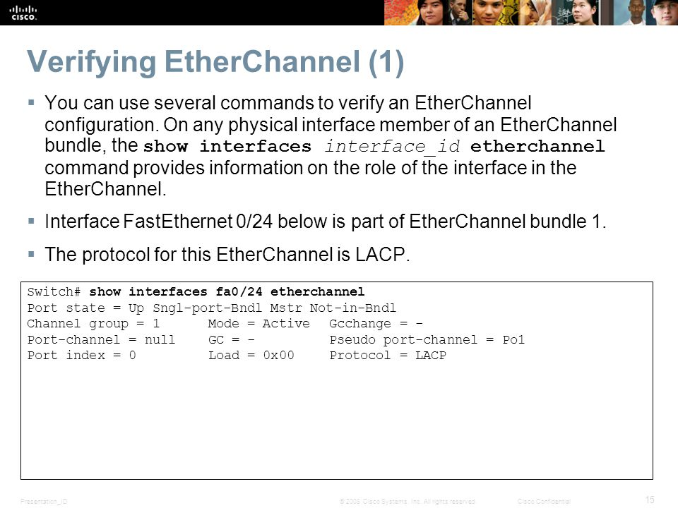 Presentation_ID 15 © 2008 Cisco Systems, Inc. All rights reserved.Cisco Confidential Verifying EtherChannel (1)  You can use several commands to veri