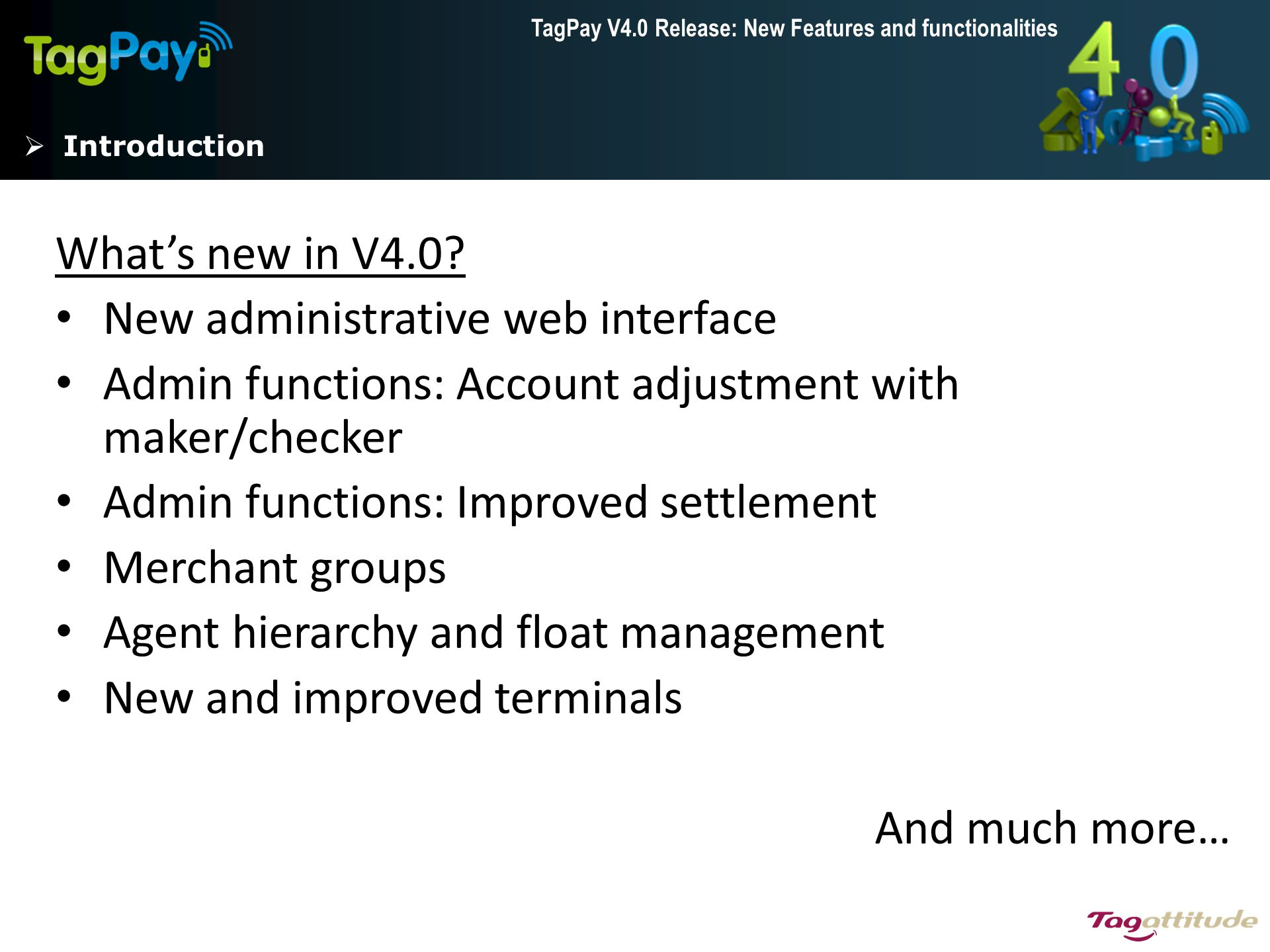 TagPay V4.0 Release: New Features and functionalities Agent hierarchy and float management Example Hierarchy: 3 levels of agent rank Fees based on relative rank: T1  T2: Free T2  T3: T3 pays a fee to T2 T3  T3: Free Group: Local agents 1-3 can only transact with eachother and with Traveling agent 1 Bank branch/head agent Traveling agent 1 Local agent 1 Local agent 2 Local agent 3 Traveling agent 2 Local agent 4 Local agent 5 Traveling agent 3 Local agent 6 Local agent 7 Local agent n…