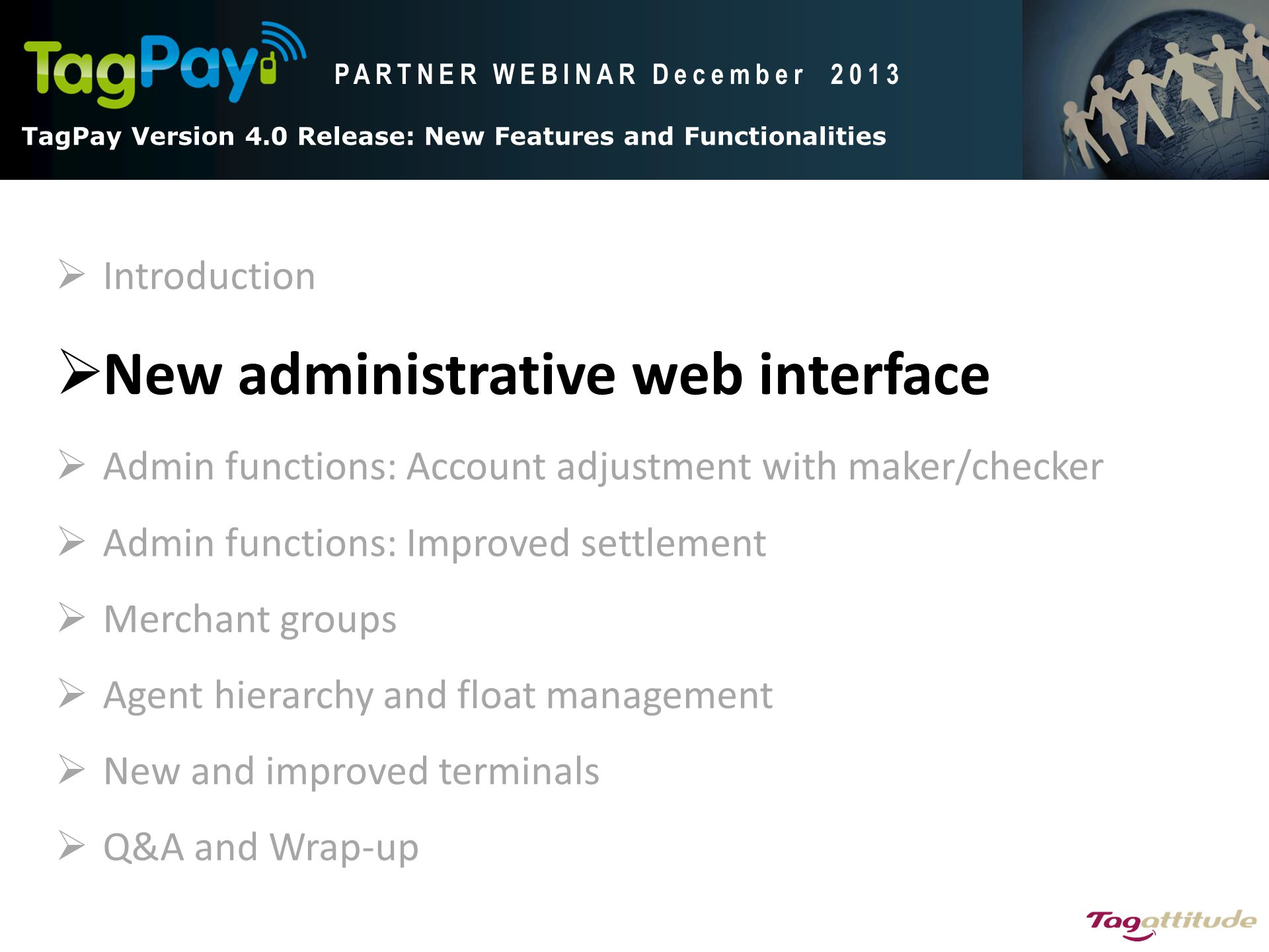 TagPay V4.0 Release: New Features and functionalities TagPay Version 4.0 Release: New Features and Functionalities PARTNER WEBINAR December 2013  Introduction  New administrative web interface  Admin functions: Account adjustment with maker/checker  Admin functions: Improved settlement  Merchant groups  Agent hierarchy and float management  New and improved terminals  Q&A and Wrap-up