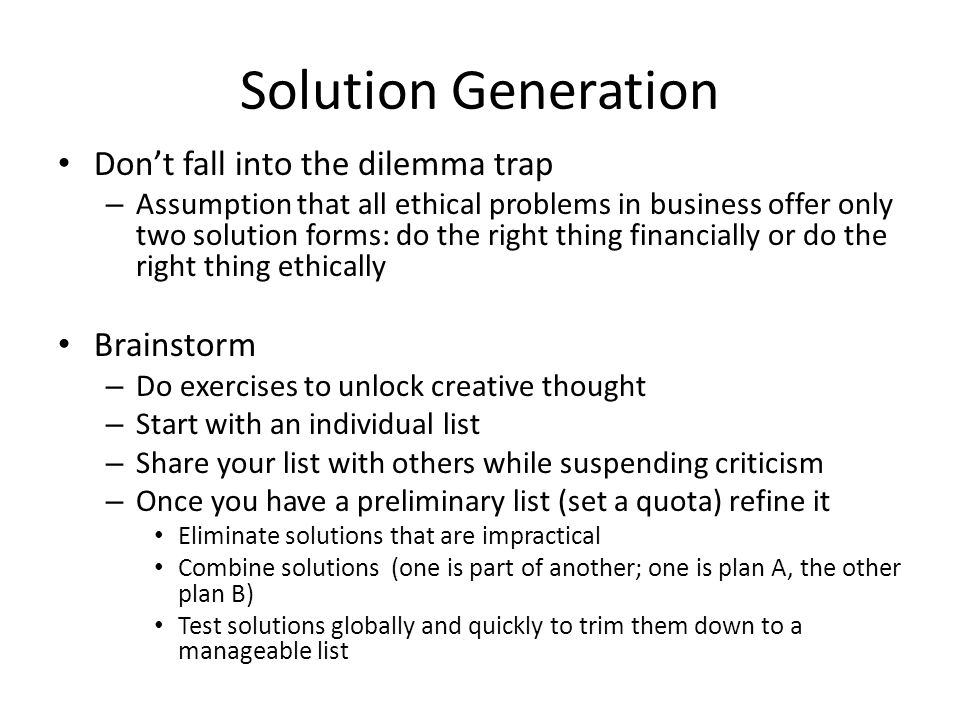 Don't fall into the dilemma trap – Assumption that all ethical problems in business offer only two solution forms: do the right thing financially or do the right thing ethically Brainstorm – Do exercises to unlock creative thought – Start with an individual list – Share your list with others while suspending criticism – Once you have a preliminary list (set a quota) refine it Eliminate solutions that are impractical Combine solutions (one is part of another; one is plan A, the other plan B) Test solutions globally and quickly to trim them down to a manageable list