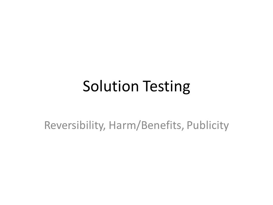 Solution Testing Reversibility, Harm/Benefits, Publicity