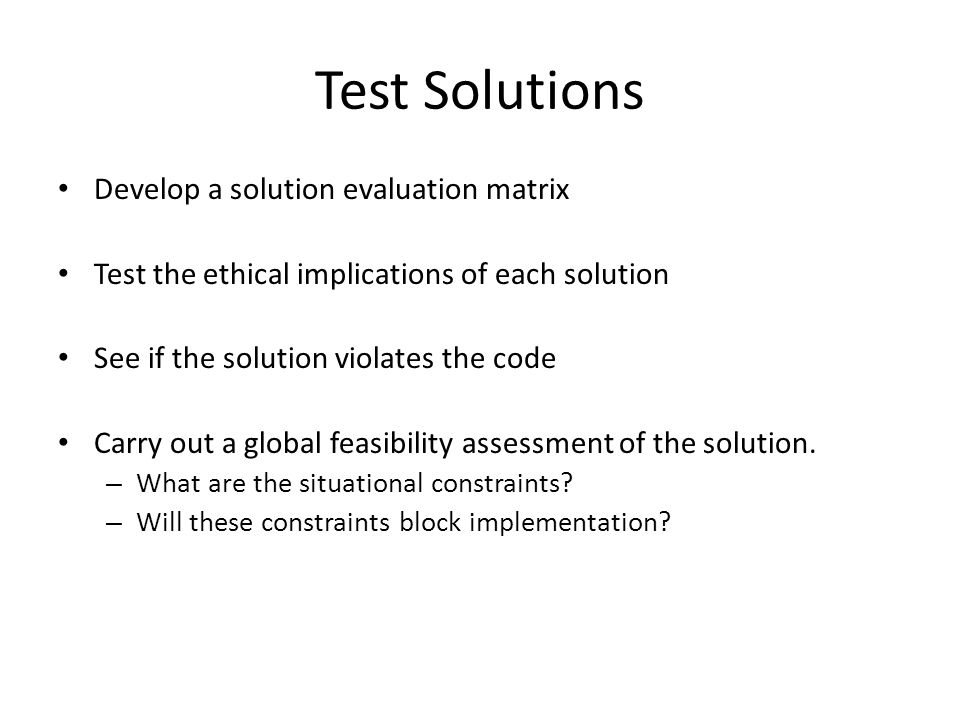 Test Solutions Develop a solution evaluation matrix Test the ethical implications of each solution See if the solution violates the code Carry out a global feasibility assessment of the solution.