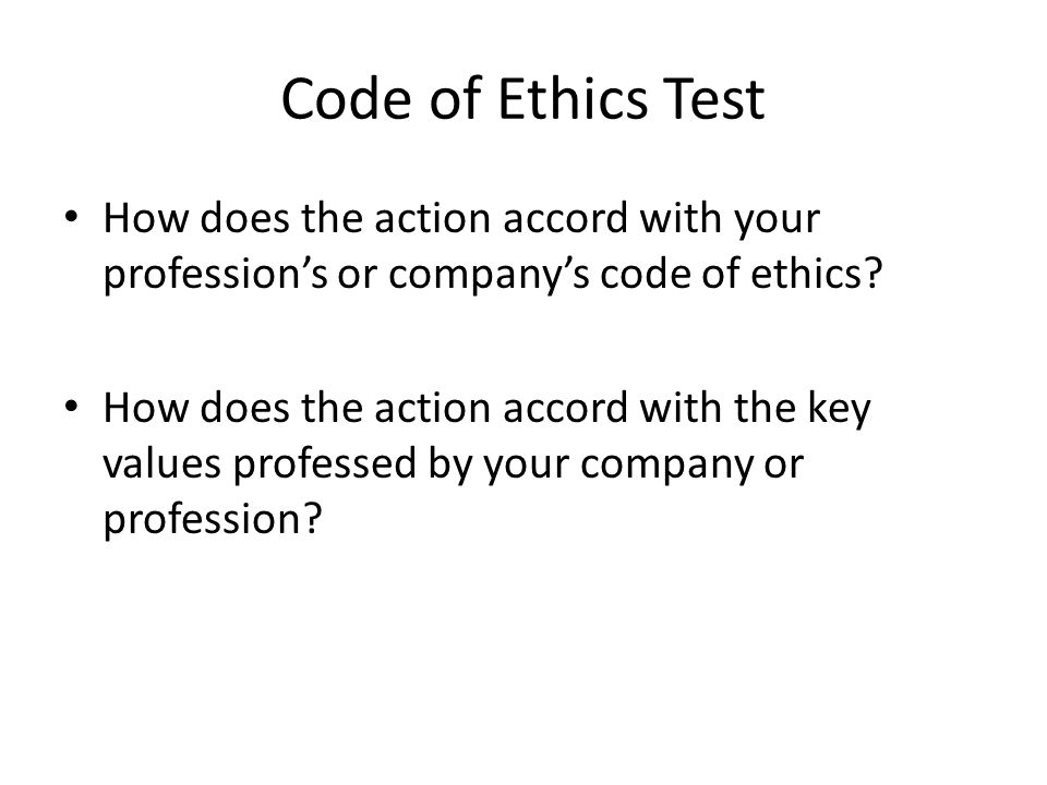 Code of Ethics Test How does the action accord with your profession's or company's code of ethics.