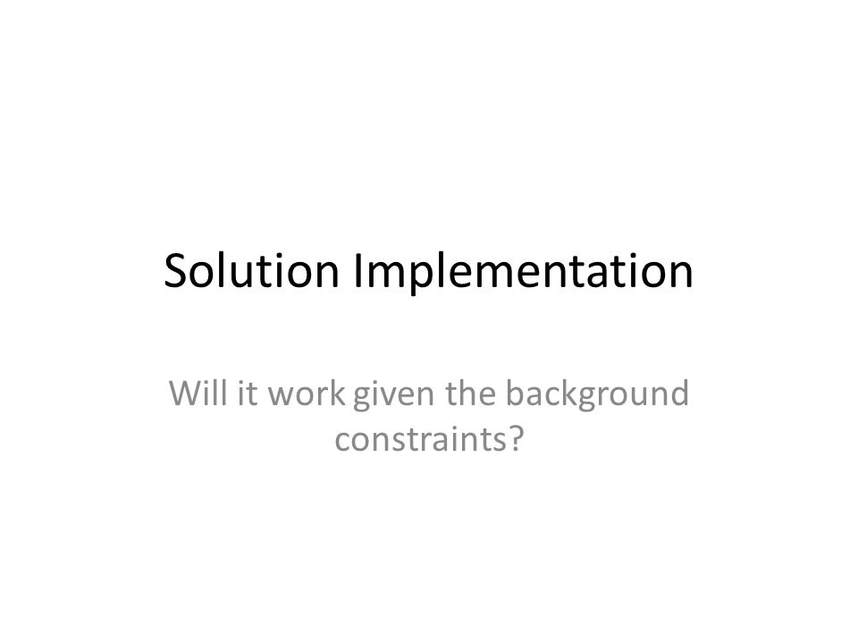 Solution Implementation Will it work given the background constraints