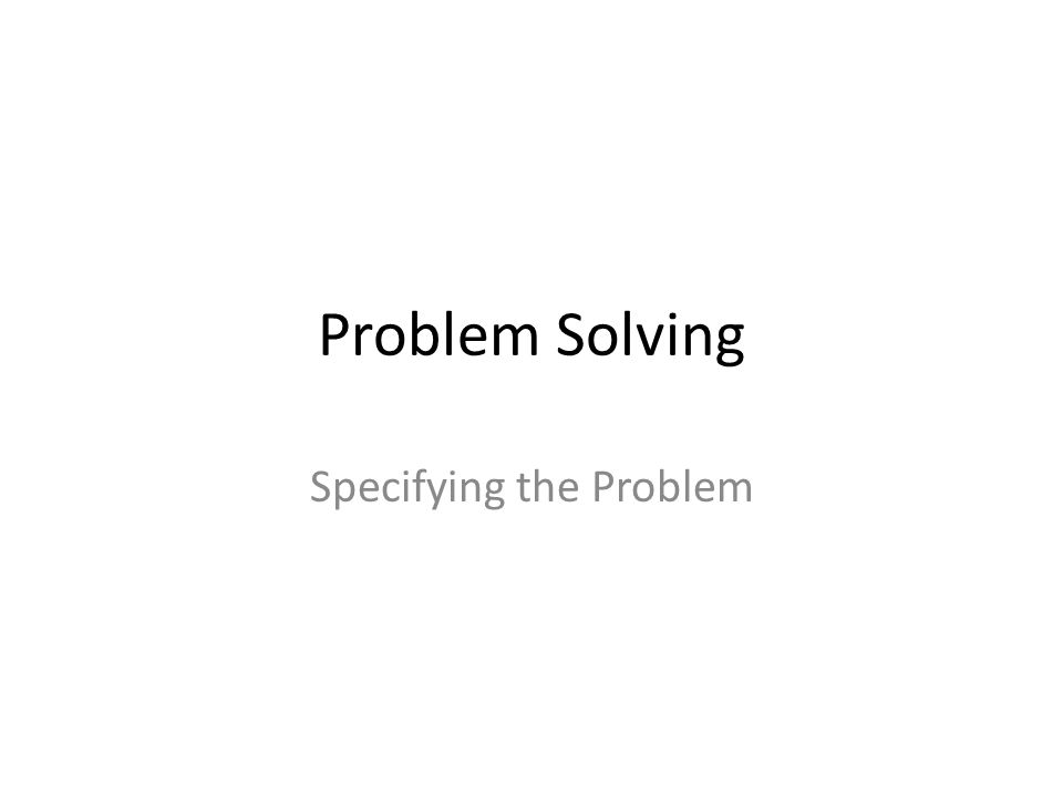 Problem Solving Specifying the Problem