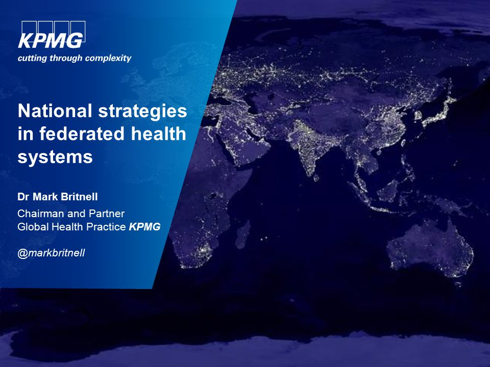 National strategies in federated health systems Dr Mark Britnell Chairman and Partner Global Health Practice KPMG @markbritnell
