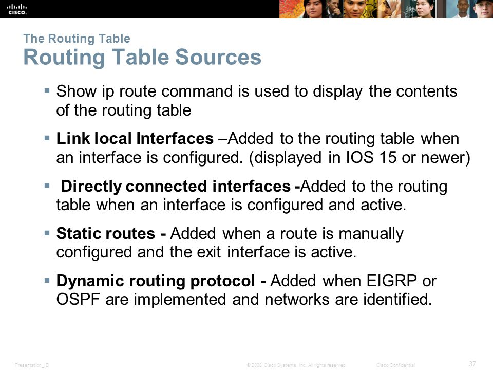Presentation_ID 37 © 2008 Cisco Systems, Inc. All rights reserved.Cisco Confidential The Routing Table Routing Table Sources  Show ip route command i