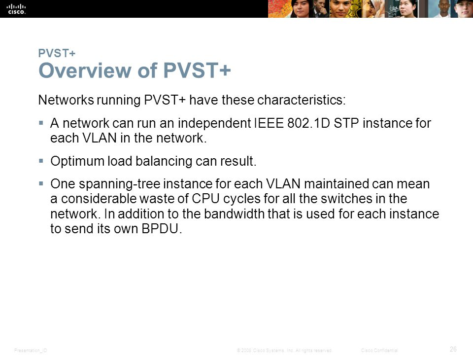 Presentation_ID 26 © 2008 Cisco Systems, Inc. All rights reserved.Cisco Confidential PVST+ Overview of PVST+ Networks running PVST+ have these charact