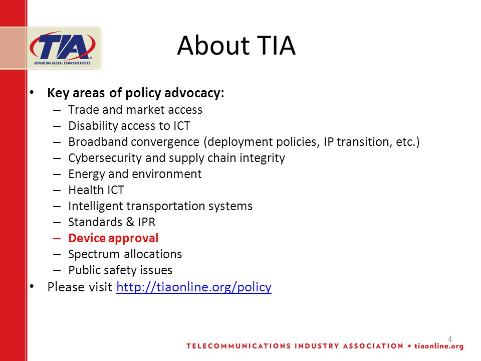 About TIA Key areas of policy advocacy: – Trade and market access – Disability access to ICT – Broadband convergence (deployment policies, IP transition, etc.) – Cybersecurity and supply chain integrity – Energy and environment – Health ICT – Intelligent transportation systems – Standards & IPR – Device approval – Spectrum allocations – Public safety issues Please visit http://tiaonline.org/policyhttp://tiaonline.org/policy 4