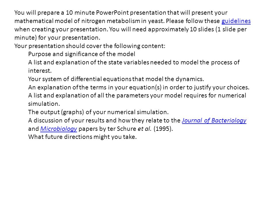You will prepare a 10 minute PowerPoint presentation that will present your mathematical model of nitrogen metabolism in yeast.
