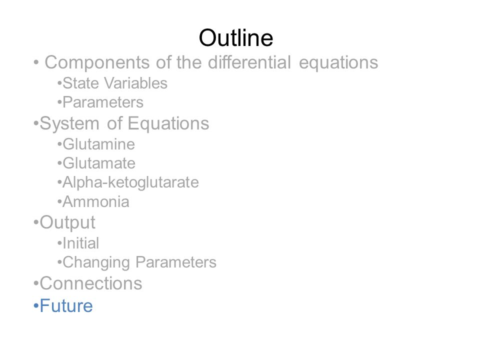 Outline Components of the differential equations State Variables Parameters System of Equations Glutamine Glutamate Alpha-ketoglutarate Ammonia Output Initial Changing Parameters Connections Future
