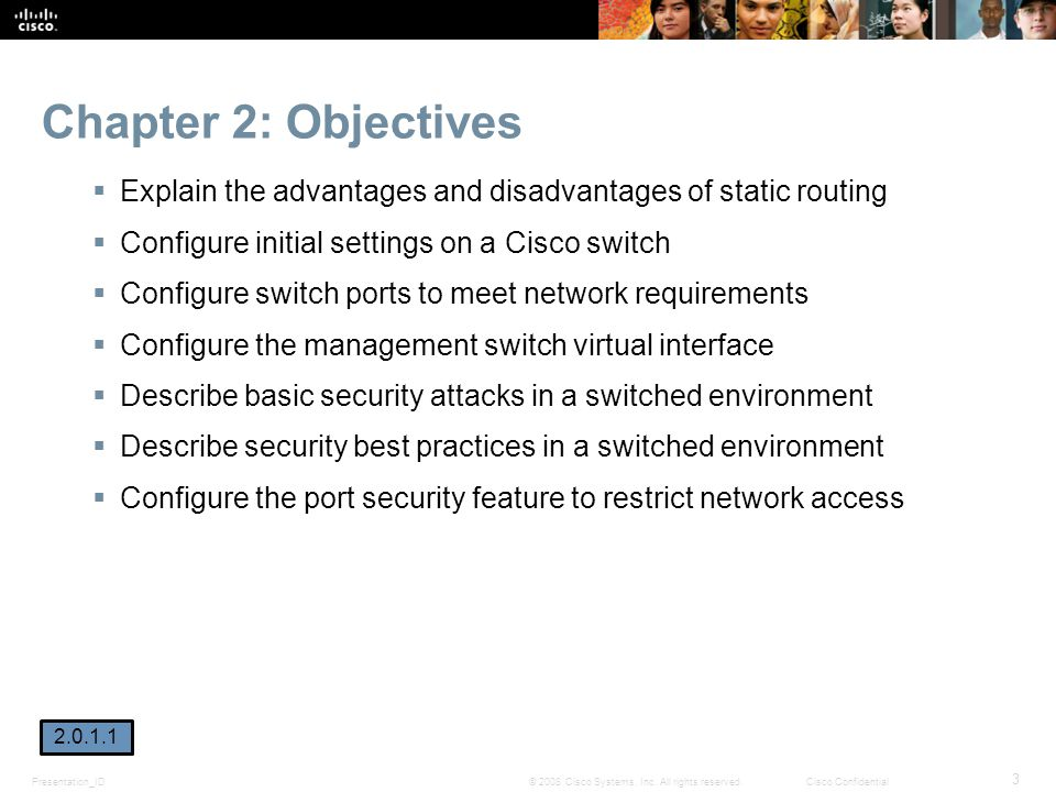 Presentation_ID 3 © 2008 Cisco Systems, Inc. All rights reserved.Cisco Confidential Chapter 2: Objectives  Explain the advantages and disadvantages o