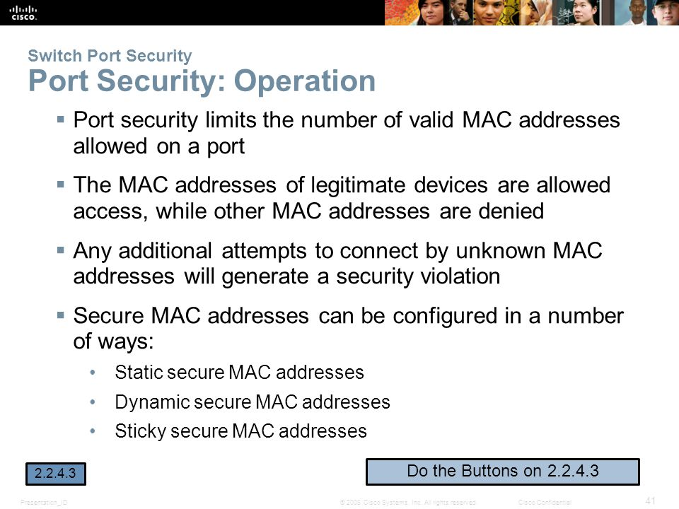 Presentation_ID 41 © 2008 Cisco Systems, Inc. All rights reserved.Cisco Confidential Switch Port Security Port Security: Operation  Port security lim