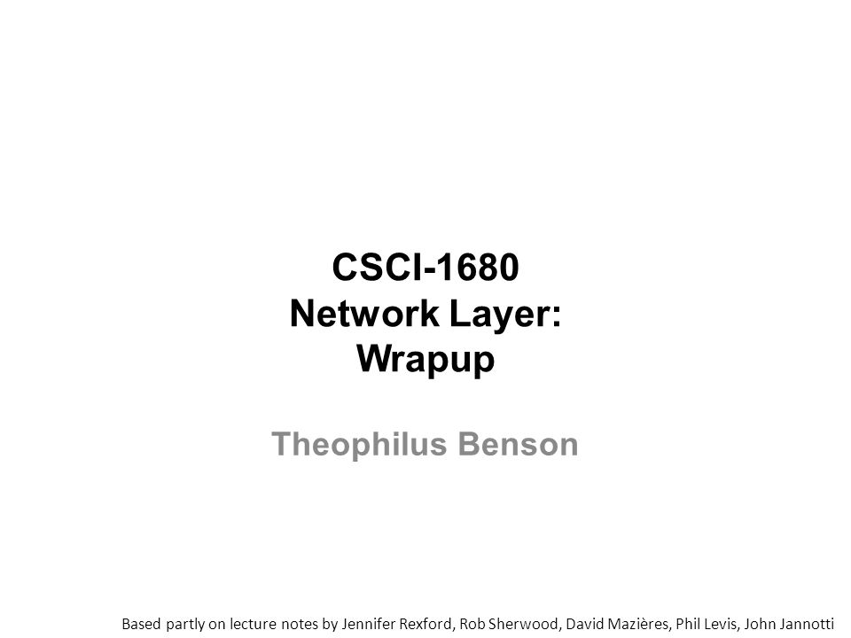 CSCI-1680 Network Layer: Wrapup Based partly on lecture notes by Jennifer Rexford, Rob Sherwood, David Mazières, Phil Levis, John Jannotti Theophilus Benson