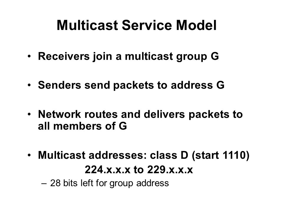 Multicast Service Model Receivers join a multicast group G Senders send packets to address G Network routes and delivers packets to all members of G Multicast addresses: class D (start 1110) 224.x.x.x to 229.x.x.x –28 bits left for group address