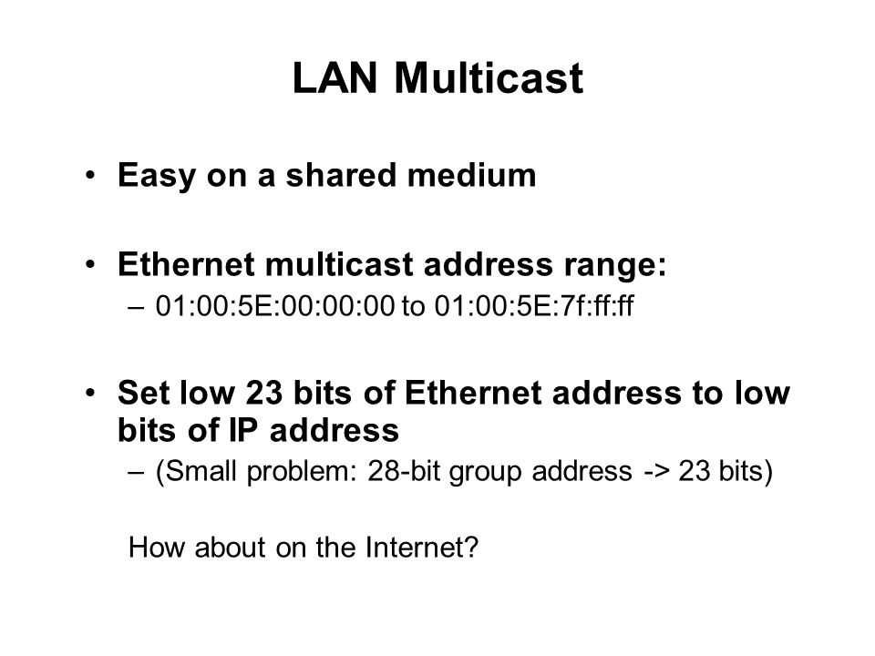 LAN Multicast Easy on a shared medium Ethernet multicast address range: –01:00:5E:00:00:00 to 01:00:5E:7f:ff:ff Set low 23 bits of Ethernet address to low bits of IP address –(Small problem: 28-bit group address -> 23 bits) How about on the Internet