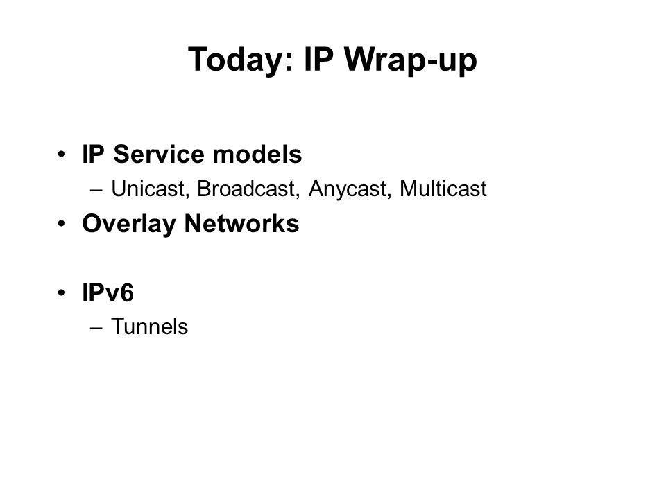 Today: IP Wrap-up IP Service models –Unicast, Broadcast, Anycast, Multicast Overlay Networks IPv6 –Tunnels