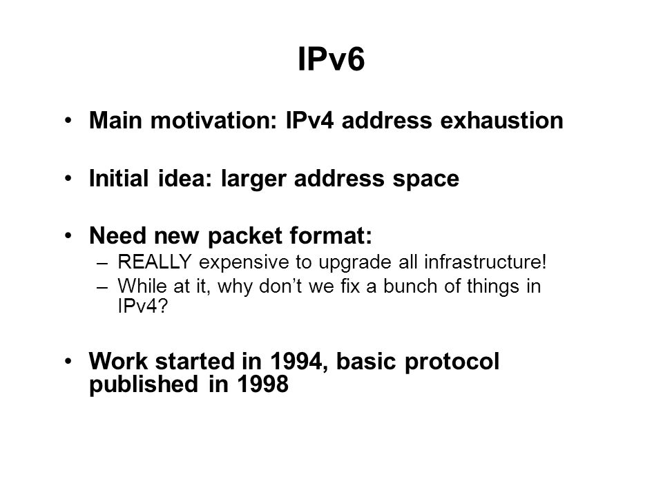 IPv6 Main motivation: IPv4 address exhaustion Initial idea: larger address space Need new packet format: –REALLY expensive to upgrade all infrastructure.