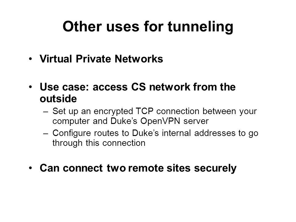Other uses for tunneling Virtual Private Networks Use case: access CS network from the outside –Set up an encrypted TCP connection between your computer and Duke's OpenVPN server –Configure routes to Duke's internal addresses to go through this connection Can connect two remote sites securely