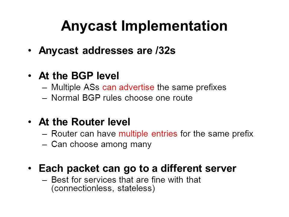Anycast Implementation Anycast addresses are /32s At the BGP level –Multiple ASs can advertise the same prefixes –Normal BGP rules choose one route At the Router level –Router can have multiple entries for the same prefix –Can choose among many Each packet can go to a different server –Best for services that are fine with that (connectionless, stateless)
