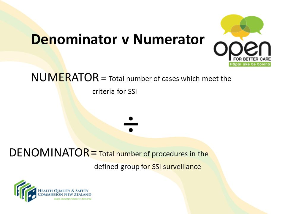 Denominator v Numerator NUMERATOR = Total number of cases which meet the criteria for SSI ÷ DENOMINATOR = Total number of procedures in the defined gr