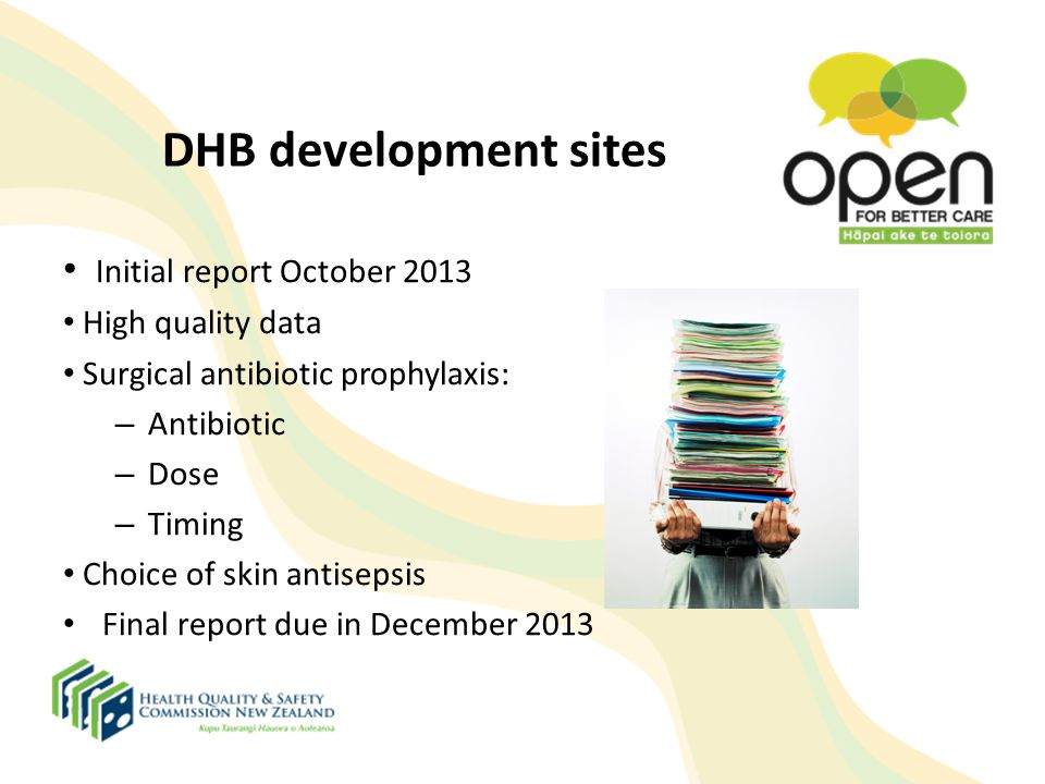 DHB development sites Initial report October 2013 High quality data Surgical antibiotic prophylaxis: – Antibiotic – Dose – Timing Choice of skin antis