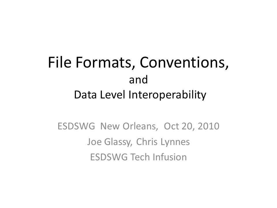 File Formats, Conventions, and Data Level Interoperability ESDSWG New Orleans, Oct 20, 2010 Joe Glassy, Chris Lynnes ESDSWG Tech Infusion