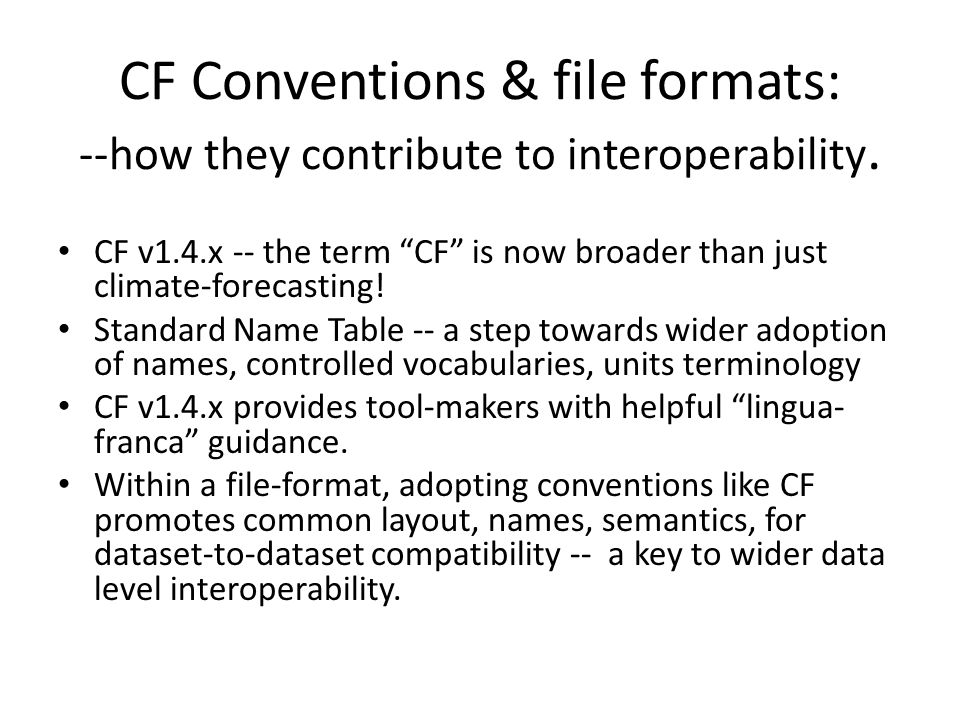 """CF Conventions & file formats: --how they contribute to interoperability. CF v1.4.x -- the term """"CF"""" is now broader than just climate-forecasting! Sta"""