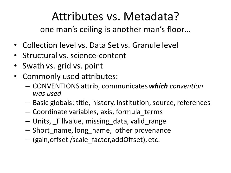 Attributes vs. Metadata? one man's ceiling is another man's floor… Collection level vs. Data Set vs. Granule level Structural vs. science-content Swat