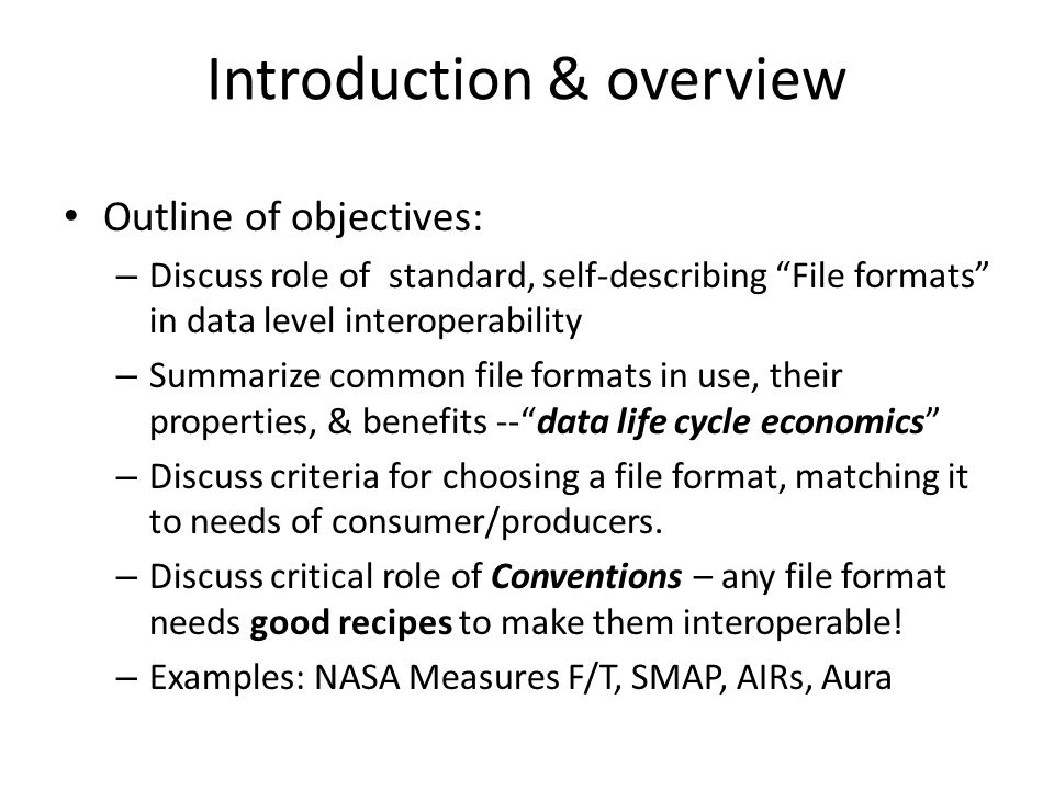 Introduction & overview Outline of objectives: – Discuss role of standard, self-describing File formats in data level interoperability – Summarize common file formats in use, their properties, & benefits -- data life cycle economics – Discuss criteria for choosing a file format, matching it to needs of consumer/producers.
