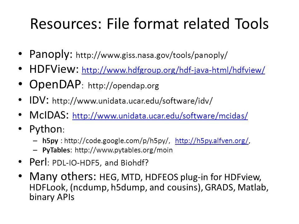 Resources: File format related Tools Panoply: http://www.giss.nasa.gov/tools/panoply/ HDFView: http://www.hdfgroup.org/hdf-java-html/hdfview/ http://www.hdfgroup.org/hdf-java-html/hdfview/ OpenDAP : http://opendap.org IDV : http://www.unidata.ucar.edu/software/idv/ McIDAS : http://www.unidata.ucar.edu/software/mcidas/ http://www.unidata.ucar.edu/software/mcidas/ Python : – h5py : http://code.google.com/p/h5py/, http://h5py.alfven.org/,http://h5py.alfven.org/ – PyTables: http://www.pytables.org/moin Perl : PDL-IO-HDF5, and Biohdf.