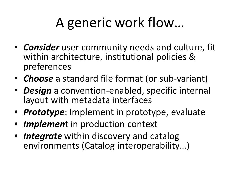 A generic work flow… Consider user community needs and culture, fit within architecture, institutional policies & preferences Choose a standard file format (or sub-variant) Design a convention-enabled, specific internal layout with metadata interfaces Prototype: Implement in prototype, evaluate Implement in production context Integrate within discovery and catalog environments (Catalog interoperability…)