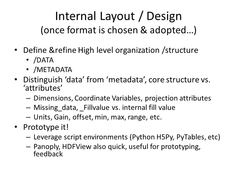 Internal Layout / Design (once format is chosen & adopted…) Define &refine High level organization /structure /DATA /METADATA Distinguish 'data' from 'metadata', core structure vs.