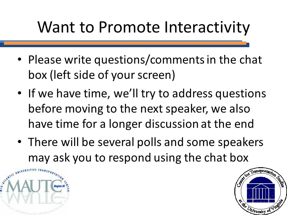 Want to Promote Interactivity Please write questions/comments in the chat box (left side of your screen) If we have time, we'll try to address questions before moving to the next speaker, we also have time for a longer discussion at the end There will be several polls and some speakers may ask you to respond using the chat box
