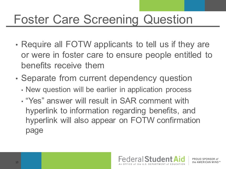 Foster Care Screening Question Require all FOTW applicants to tell us if they are or were in foster care to ensure people entitled to benefits receive them Separate from current dependency question New question will be earlier in application process Yes answer will result in SAR comment with hyperlink to information regarding benefits, and hyperlink will also appear on FOTW confirmation page 10