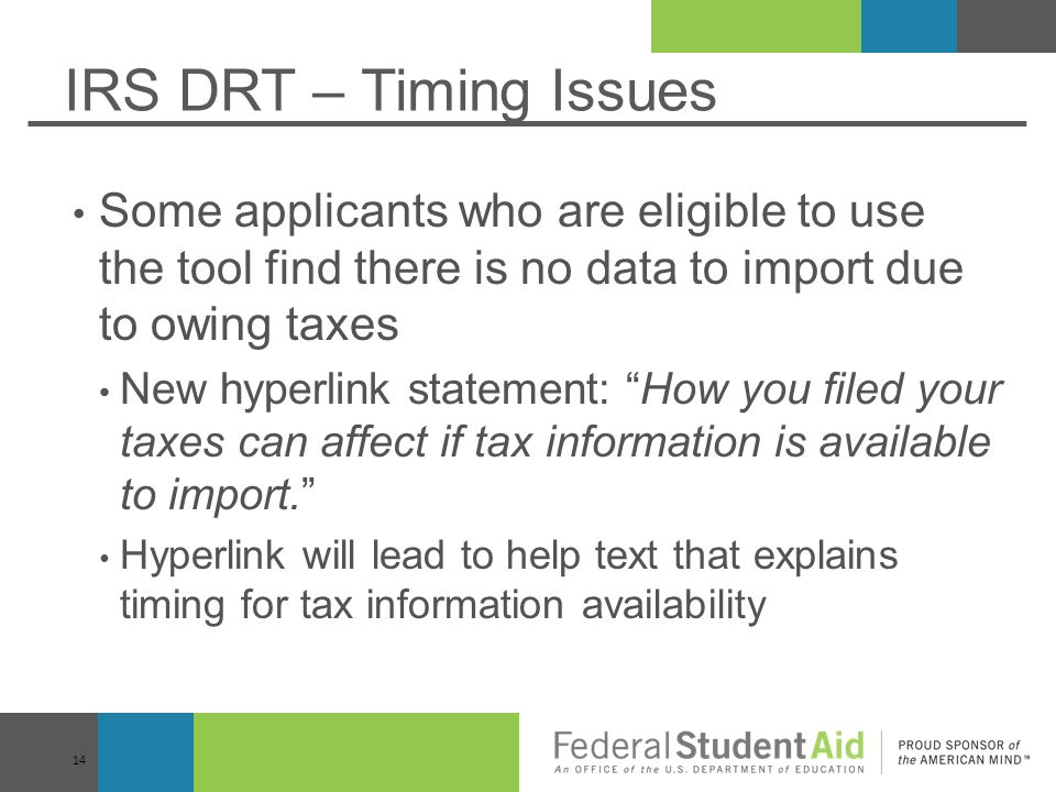 IRS DRT – Timing Issues Some applicants who are eligible to use the tool find there is no data to import due to owing taxes New hyperlink statement: How you filed your taxes can affect if tax information is available to import. Hyperlink will lead to help text that explains timing for tax information availability 14