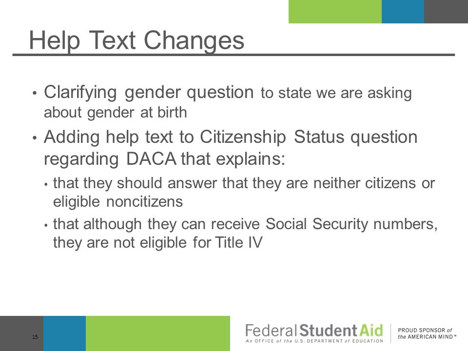 Help Text Changes Clarifying gender question to state we are asking about gender at birth Adding help text to Citizenship Status question regarding DACA that explains: that they should answer that they are neither citizens or eligible noncitizens that although they can receive Social Security numbers, they are not eligible for Title IV 15