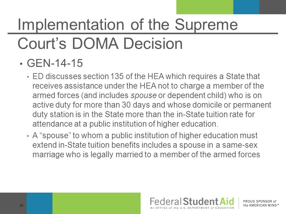 Implementation of the Supreme Court's DOMA Decision GEN-14-15 ED discusses section 135 of the HEA which requires a State that receives assistance under the HEA not to charge a member of the armed forces (and includes spouse or dependent child) who is on active duty for more than 30 days and whose domicile or permanent duty station is in the State more than the in-State tuition rate for attendance at a public institution of higher education.