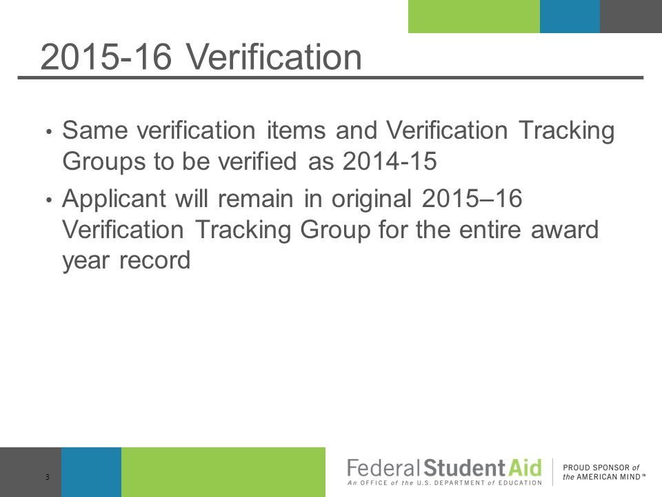 2015-16 Verification Same verification items and Verification Tracking Groups to be verified as 2014-15 Applicant will remain in original 2015–16 Verification Tracking Group for the entire award year record 3